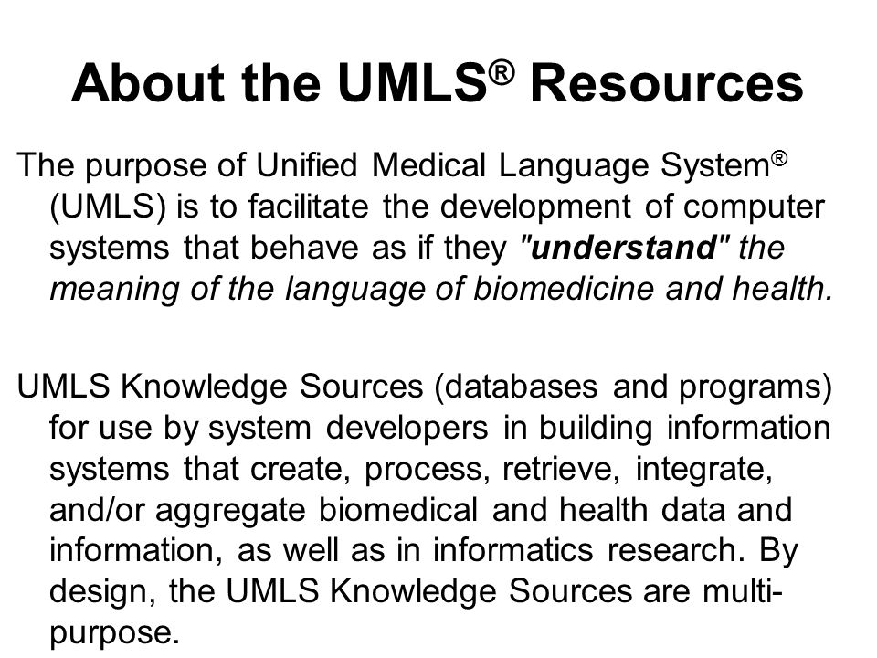 About the UMLS ® Resources The purpose of Unified Medical Language System ® (UMLS) is to facilitate the development of computer systems that behave as if they understand the meaning of the language of biomedicine and health.