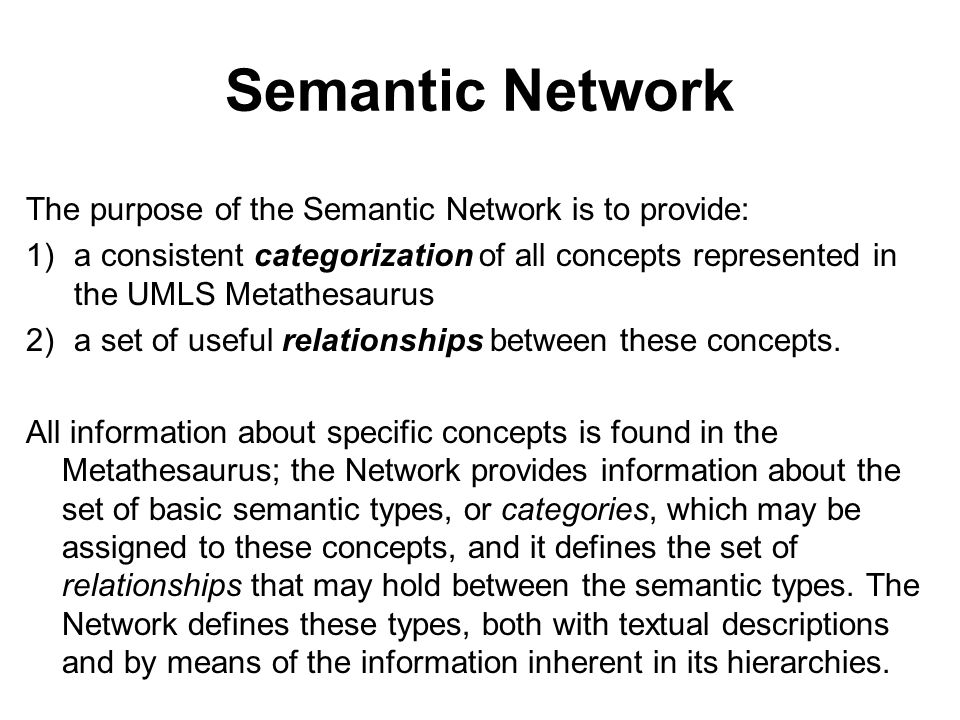 Semantic Network The purpose of the Semantic Network is to provide: 1)a consistent categorization of all concepts represented in the UMLS Metathesaurus 2)a set of useful relationships between these concepts.