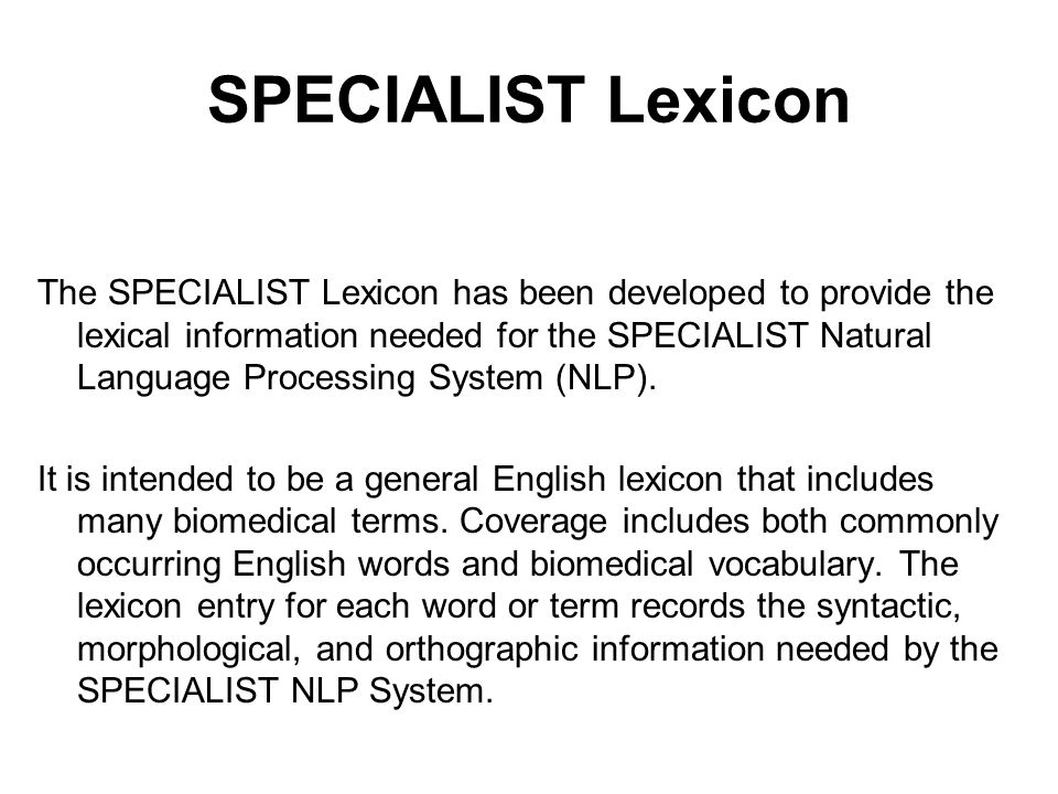 SPECIALIST Lexicon The SPECIALIST Lexicon has been developed to provide the lexical information needed for the SPECIALIST Natural Language Processing System (NLP).