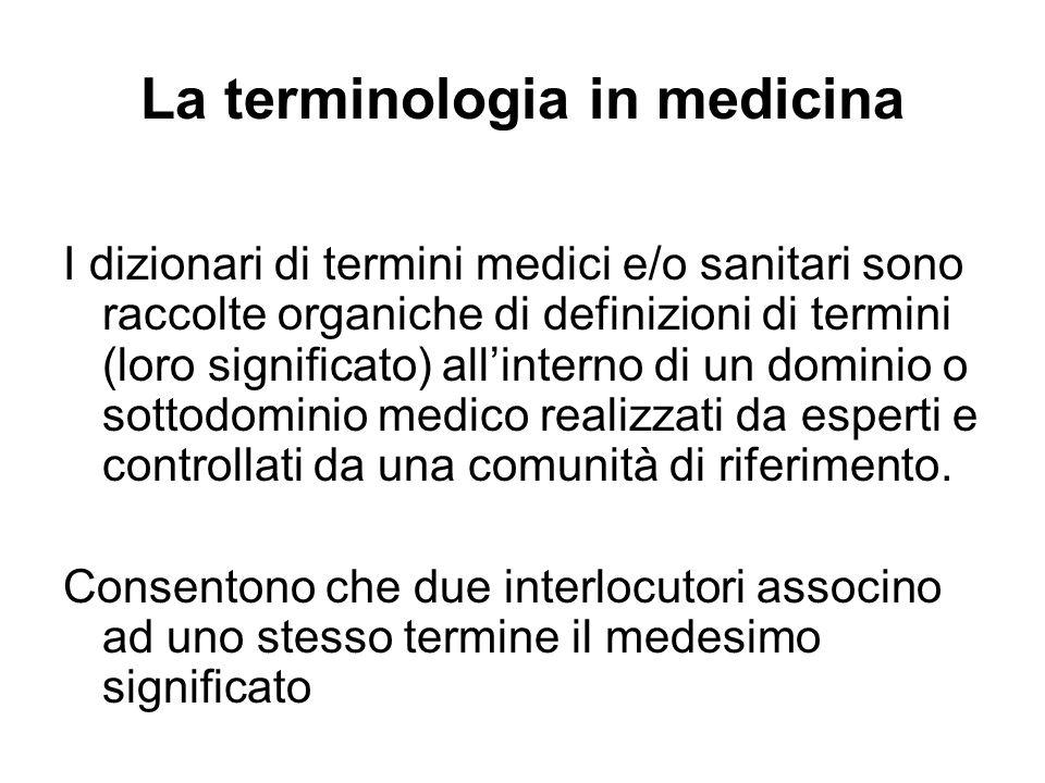 La terminologia in medicina I dizionari di termini medici e/o sanitari sono raccolte organiche di definizioni di termini (loro significato) allinterno di un dominio o sottodominio medico realizzati da esperti e controllati da una comunità di riferimento.
