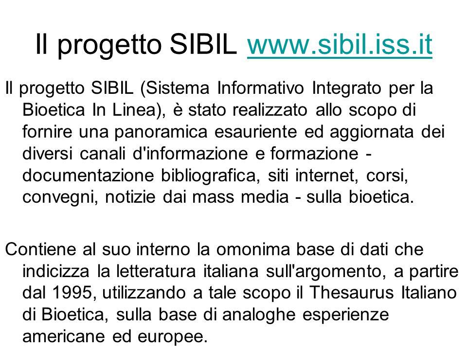 Il progetto SIBIL www.sibil.iss.itwww.sibil.iss.it Il progetto SIBIL (Sistema Informativo Integrato per la Bioetica In Linea), è stato realizzato allo scopo di fornire una panoramica esauriente ed aggiornata dei diversi canali d informazione e formazione - documentazione bibliografica, siti internet, corsi, convegni, notizie dai mass media - sulla bioetica.