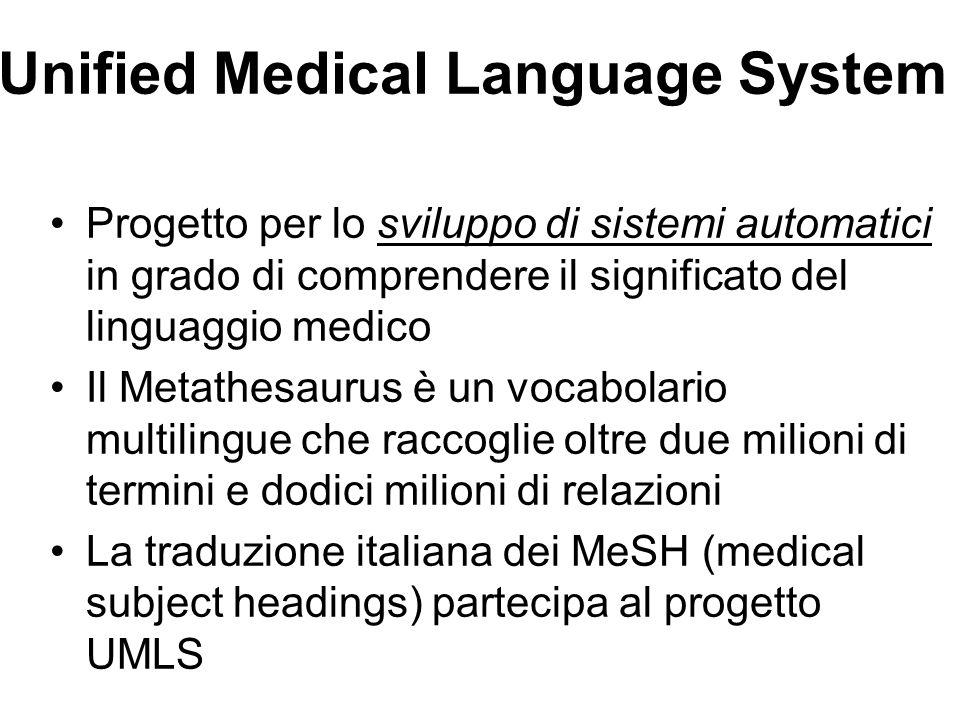 Unified Medical Language System Progetto per lo sviluppo di sistemi automatici in grado di comprendere il significato del linguaggio medico Il Metathesaurus è un vocabolario multilingue che raccoglie oltre due milioni di termini e dodici milioni di relazioni La traduzione italiana dei MeSH (medical subject headings) partecipa al progetto UMLS