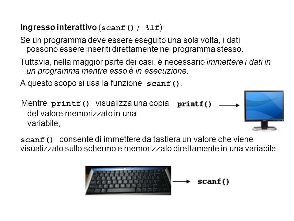 Ingresso interattivo ( scanf(); %lf ) Se un programma deve essere eseguito una sola volta, i dati possono essere inseriti direttamente nel programma stesso.