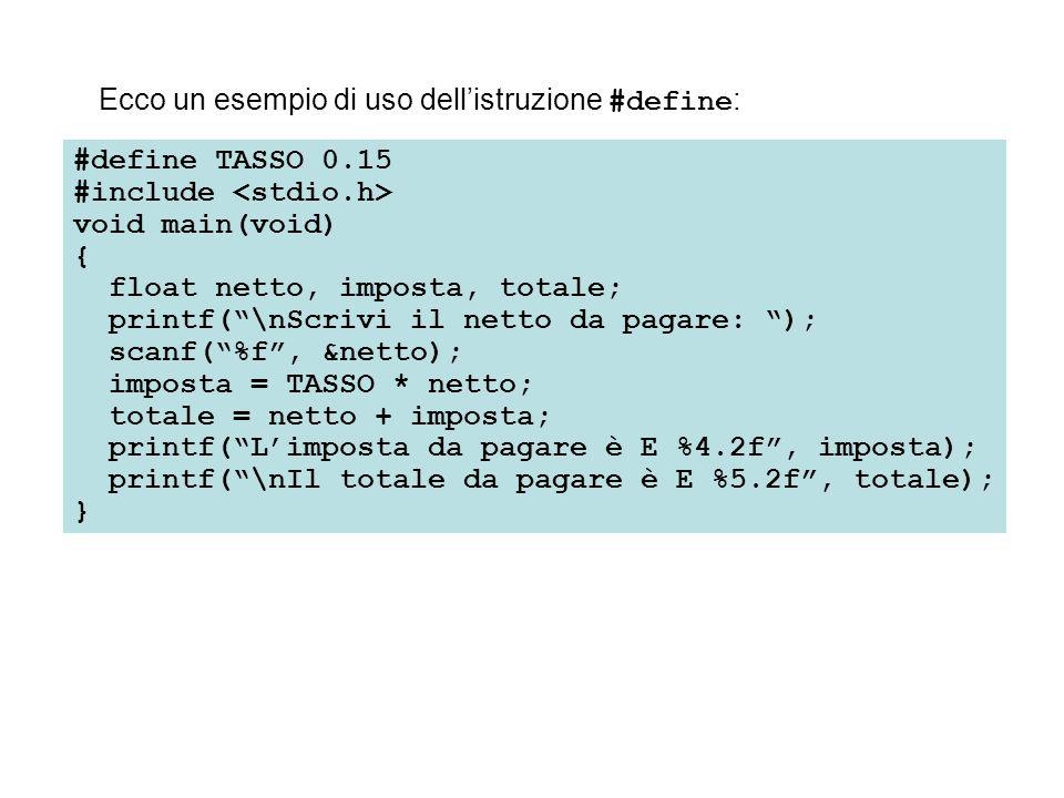 #define TASSO 0.15 #include void main(void) { float netto, imposta, totale; printf(\nScrivi il netto da pagare: ); scanf(%f, &netto); imposta = TASSO * netto; totale = netto + imposta; printf(Limposta da pagare è E %4.2f, imposta); printf(\nIl totale da pagare è E %5.2f, totale); } Ecco un esempio di uso dellistruzione #define :
