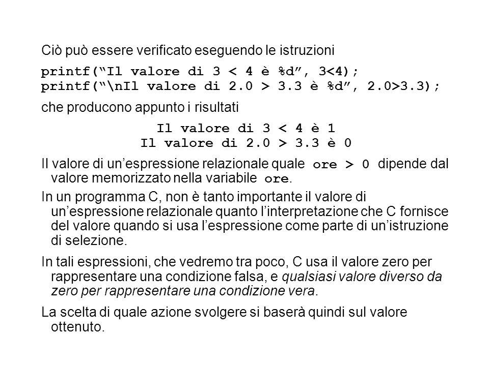 Ciò può essere verificato eseguendo le istruzioni printf(Il valore di 3 < 4 è %d, 3<4); printf(\nIl valore di 2.0 > 3.3 è %d, 2.0>3.3); che producono appunto i risultati Il valore di 3 < 4 è 1 Il valore di 2.0 > 3.3 è 0 Il valore di unespressione relazionale quale ore > 0 dipende dal valore memorizzato nella variabile ore.