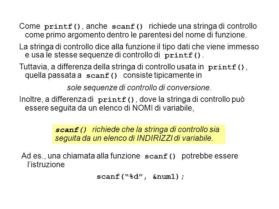 Ad es., una chiamata alla funzione scanf() potrebbe essere listruzione scanf(%d, &num1); Come printf(), anche scanf() richiede una stringa di controllo come primo argomento dentro le parentesi del nome di funzione.