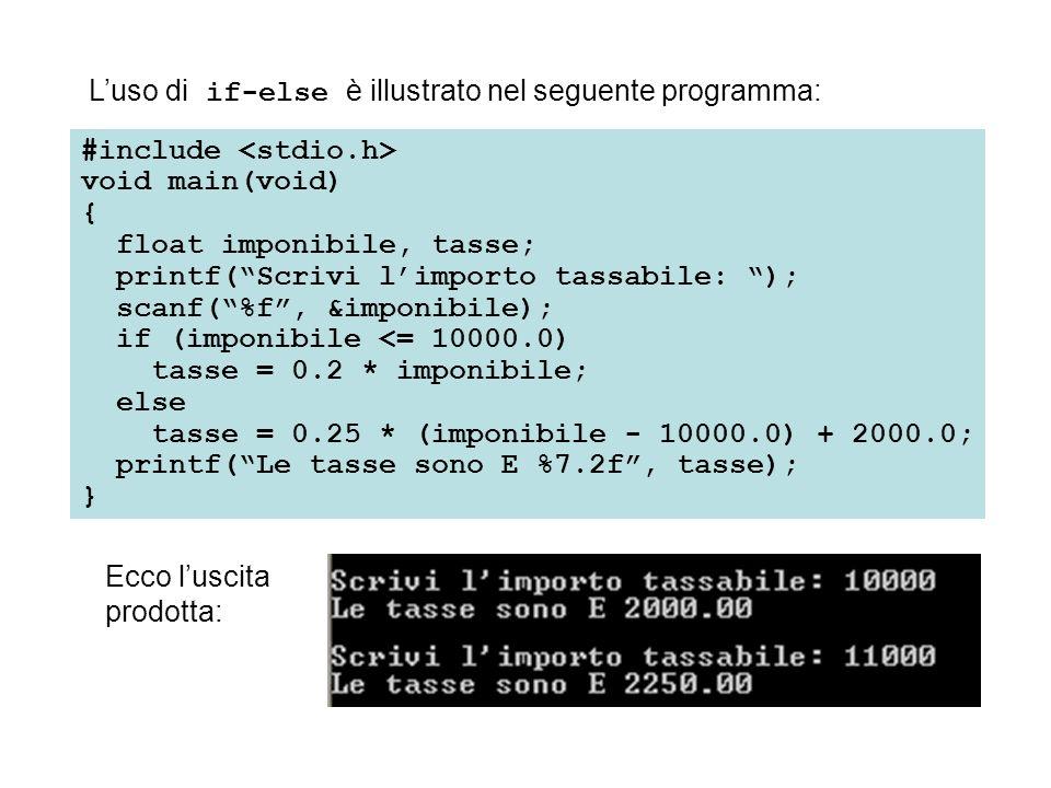 Luso di if-else è illustrato nel seguente programma: #include void main(void) { float imponibile, tasse; printf(Scrivi limporto tassabile: ); scanf(%f, &imponibile); if (imponibile <= 10000.0) tasse = 0.2 * imponibile; else tasse = 0.25 * (imponibile - 10000.0) + 2000.0; printf(Le tasse sono E %7.2f, tasse); } Ecco luscita prodotta: