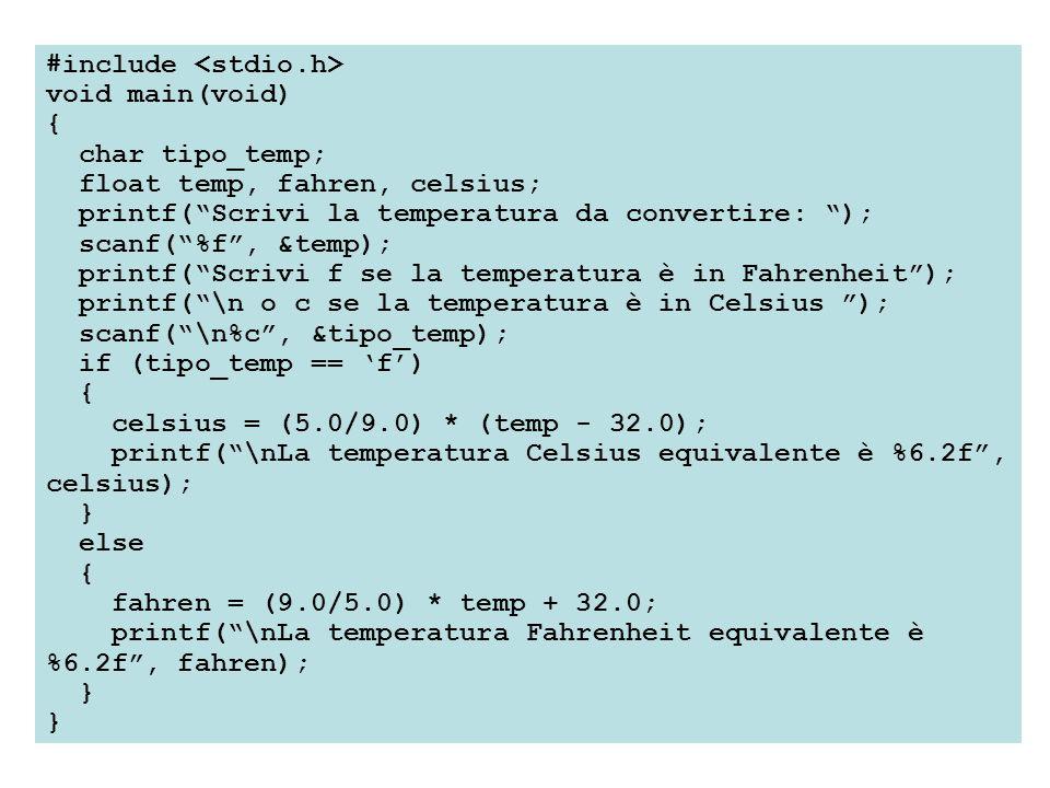 #include void main(void) { char tipo_temp; float temp, fahren, celsius; printf(Scrivi la temperatura da convertire: ); scanf(%f, &temp); printf(Scrivi f se la temperatura è in Fahrenheit); printf(\n o c se la temperatura è in Celsius ); scanf(\n%c, &tipo_temp); if (tipo_temp == f) { celsius = (5.0/9.0) * (temp - 32.0); printf(\nLa temperatura Celsius equivalente è %6.2f, celsius); } else { fahren = (9.0/5.0) * temp + 32.0; printf(\nLa temperatura Fahrenheit equivalente è %6.2f, fahren); }