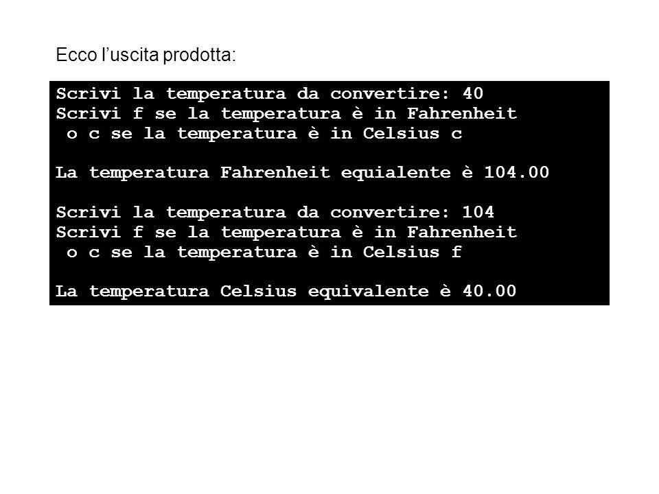 Ecco luscita prodotta: Scrivi la temperatura da convertire: 40 Scrivi f se la temperatura è in Fahrenheit o c se la temperatura è in Celsius c La temperatura Fahrenheit equialente è 104.00 Scrivi la temperatura da convertire: 104 Scrivi f se la temperatura è in Fahrenheit o c se la temperatura è in Celsius f La temperatura Celsius equivalente è 40.00