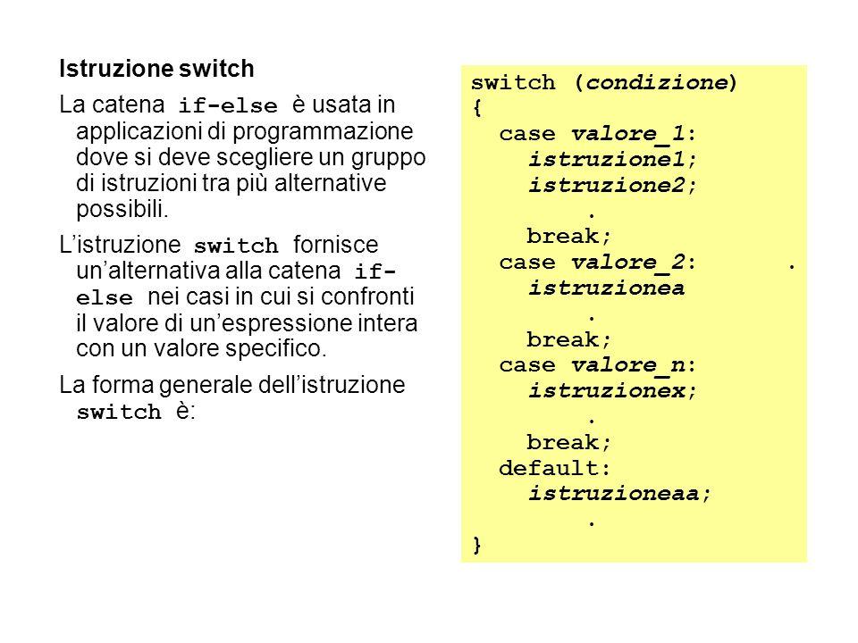 Istruzione switch La catena if-else è usata in applicazioni di programmazione dove si deve scegliere un gruppo di istruzioni tra più alternative possibili.