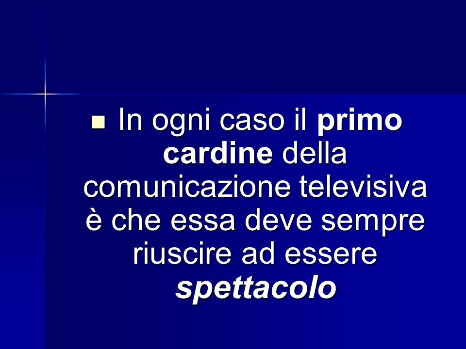 In ogni caso il primo cardine della comunicazione televisiva è che essa deve sempre riuscire ad essere spettacolo In ogni caso il primo cardine della comunicazione televisiva è che essa deve sempre riuscire ad essere spettacolo