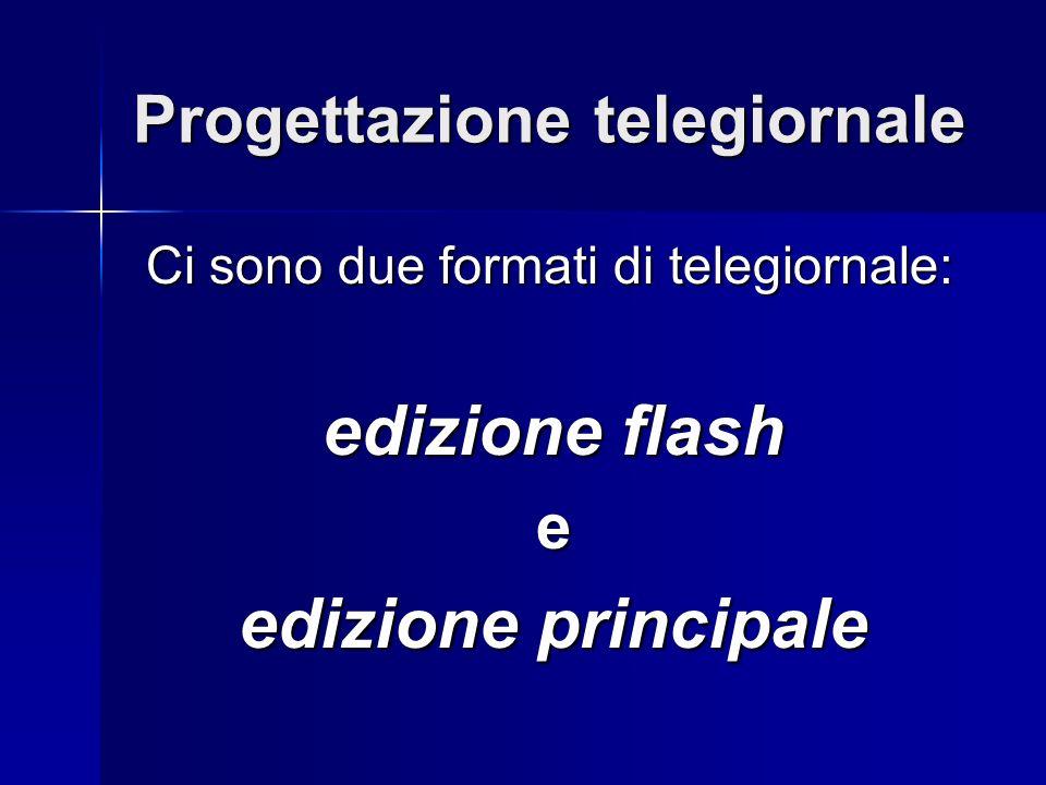 Progettazione telegiornale Ci sono due formati di telegiornale: Ci sono due formati di telegiornale: edizione flash e edizione principale