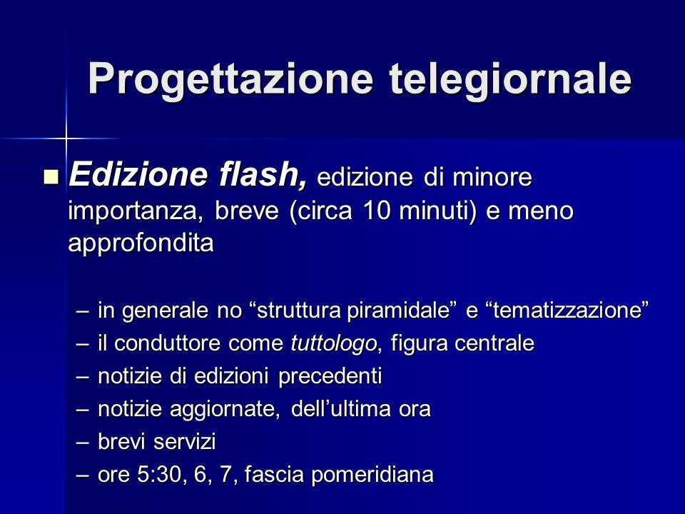 Progettazione telegiornale Edizione flash, edizione di minore importanza, breve (circa 10 minuti) e meno approfondita Edizione flash, edizione di mino