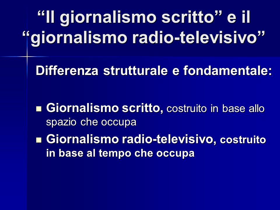 Il giornalismo scritto e il giornalismo radio-televisivo Differenza strutturale e fondamentale: Giornalismo scritto, costruito in base allo spazio che