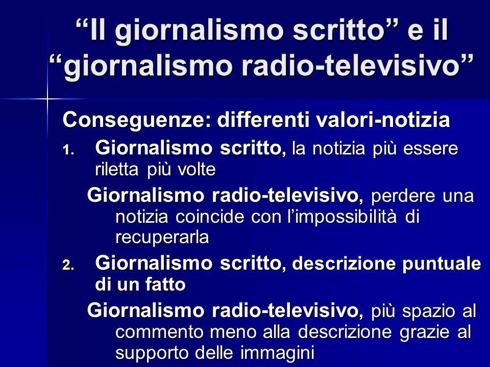 Il giornalismo scritto e il giornalismo radio-televisivo Conseguenze: differenti valori-notizia 1. Giornalismo scritto, la notizia più essere riletta