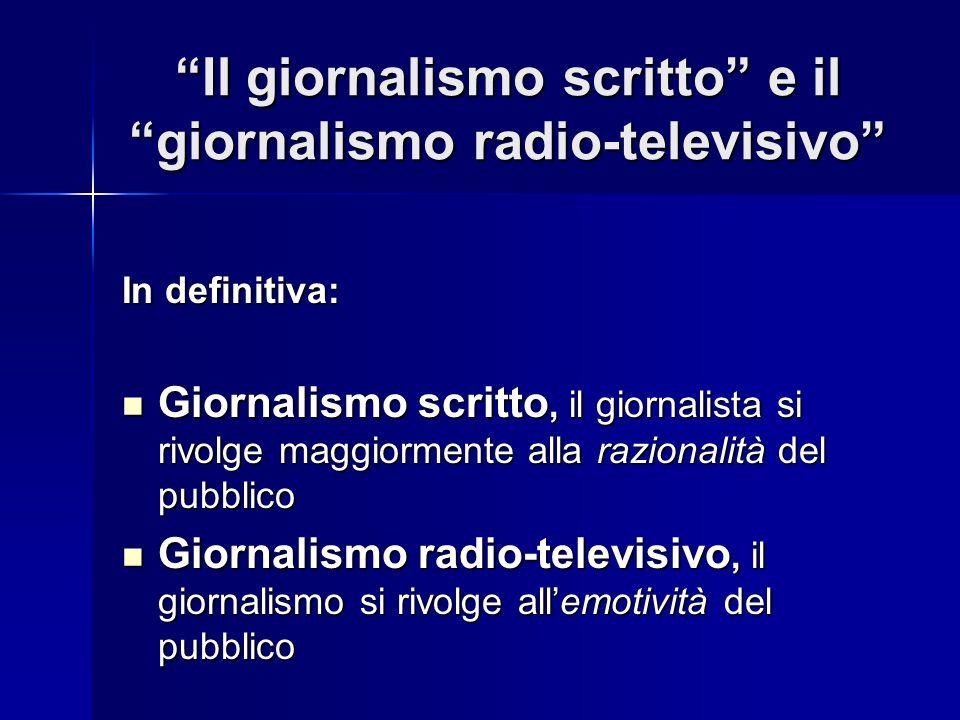 Il giornalismo scritto e il giornalismo radio-televisivo In definitiva: Giornalismo scritto, il giornalista si rivolge maggiormente alla razionalità d