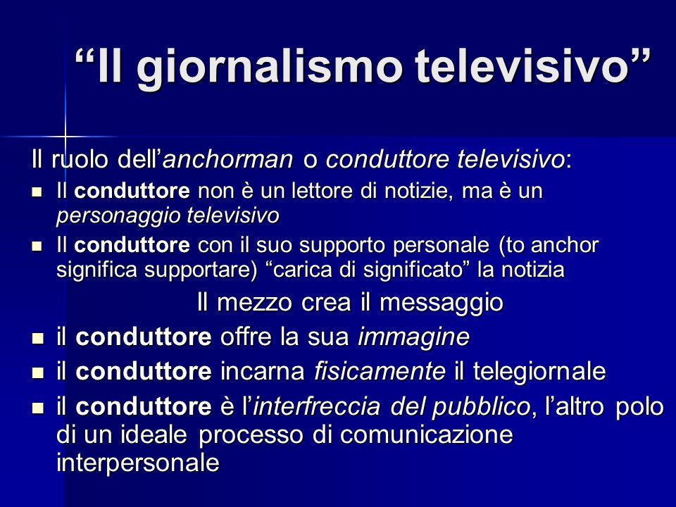 Il giornalismo televisivo Il ruolo dellanchorman o conduttore televisivo: Il conduttore non è un lettore di notizie, ma è un personaggio televisivo Il