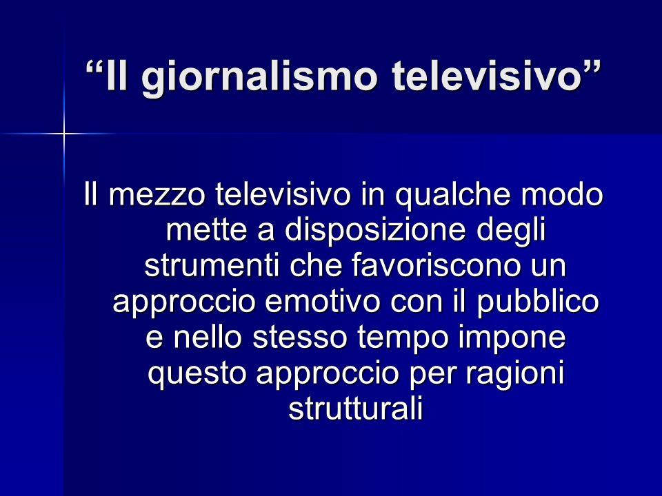 Il giornalismo televisivo Il mezzo televisivo in qualche modo mette a disposizione degli strumenti che favoriscono un approccio emotivo con il pubblico e nello stesso tempo impone questo approccio per ragioni strutturali