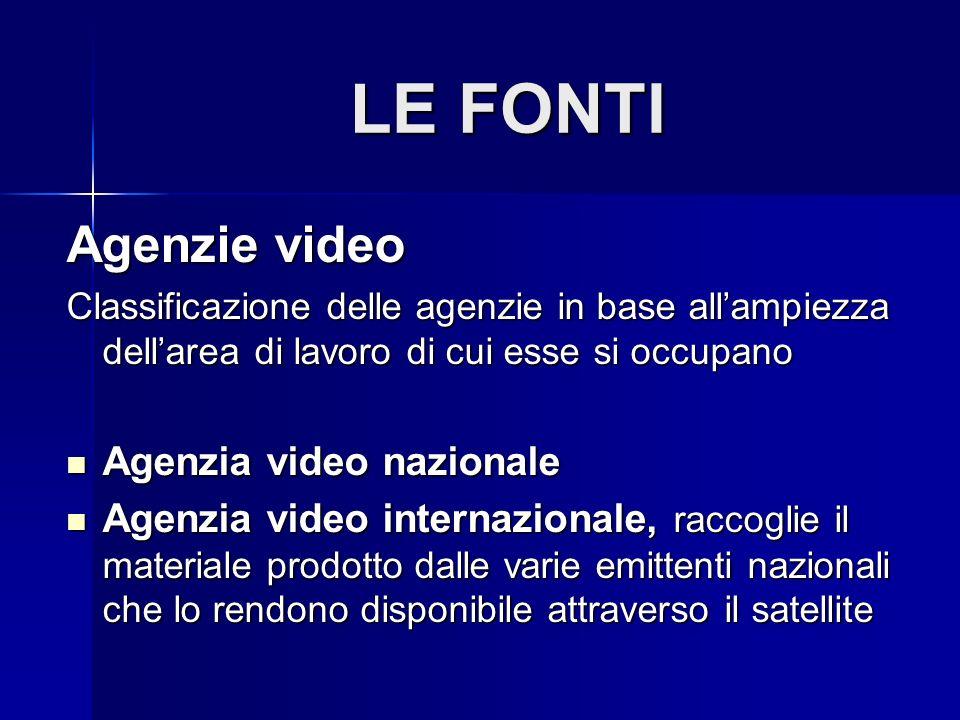 LE FONTI Agenzie video Classificazione delle agenzie in base allampiezza dellarea di lavoro di cui esse si occupano Agenzia video nazionale Agenzia vi