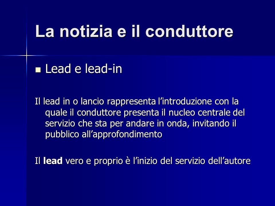 La notizia e il conduttore Lead e lead-in Lead e lead-in Il lead in o lancio rappresenta lintroduzione con la quale il conduttore presenta il nucleo centrale del servizio che sta per andare in onda, invitando il pubblico allapprofondimento Il lead vero e proprio è linizio del servizio dellautore