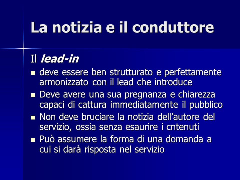 La notizia e il conduttore Il lead-in deve essere ben strutturato e perfettamente armonizzato con il lead che introduce deve essere ben strutturato e