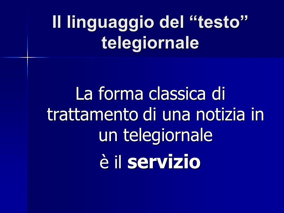 Il linguaggio del testo telegiornale La forma classica di trattamento di una notizia in un telegiornale è il servizio