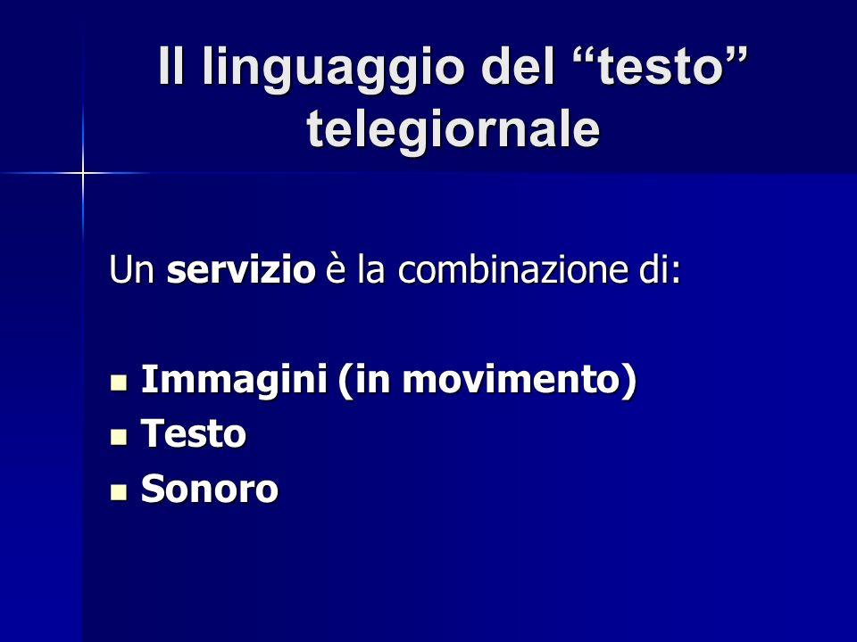 Il linguaggio del testo telegiornale Un servizio è la combinazione di: Immagini (in movimento) Immagini (in movimento) Testo Testo Sonoro Sonoro
