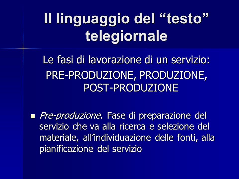 Il linguaggio del testo telegiornale Le fasi di lavorazione di un servizio: PRE-PRODUZIONE, PRODUZIONE, POST-PRODUZIONE Pre-produzione. Fase di prepar