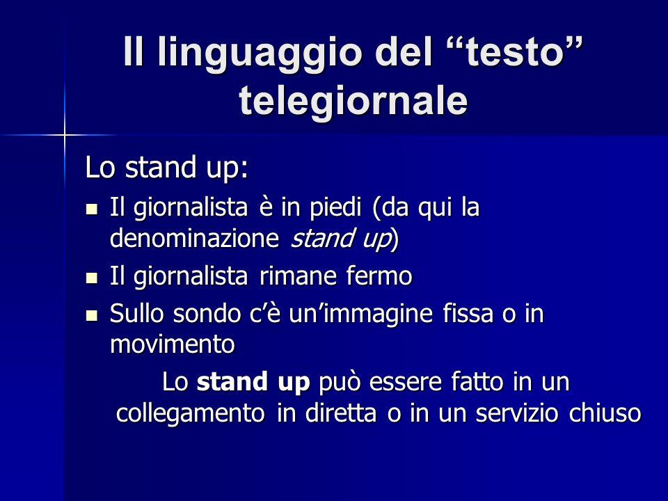 Il linguaggio del testo telegiornale Lo stand up: Il giornalista è in piedi (da qui la denominazione stand up) Il giornalista è in piedi (da qui la de