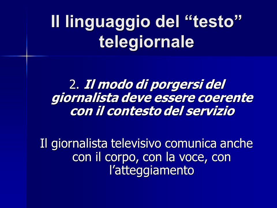 Il linguaggio del testo telegiornale 2. Il modo di porgersi del giornalista deve essere coerente con il contesto del servizio Il giornalista televisiv