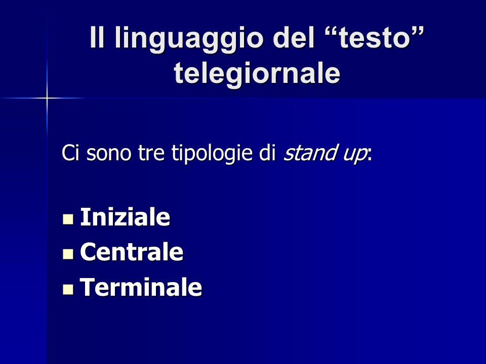 Il linguaggio del testo telegiornale Ci sono tre tipologie di stand up: Iniziale Iniziale Centrale Centrale Terminale Terminale