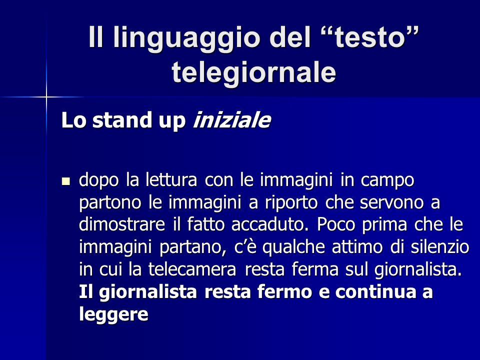 Il linguaggio del testo telegiornale Lo stand up iniziale dopo la lettura con le immagini in campo partono le immagini a riporto che servono a dimostrare il fatto accaduto.