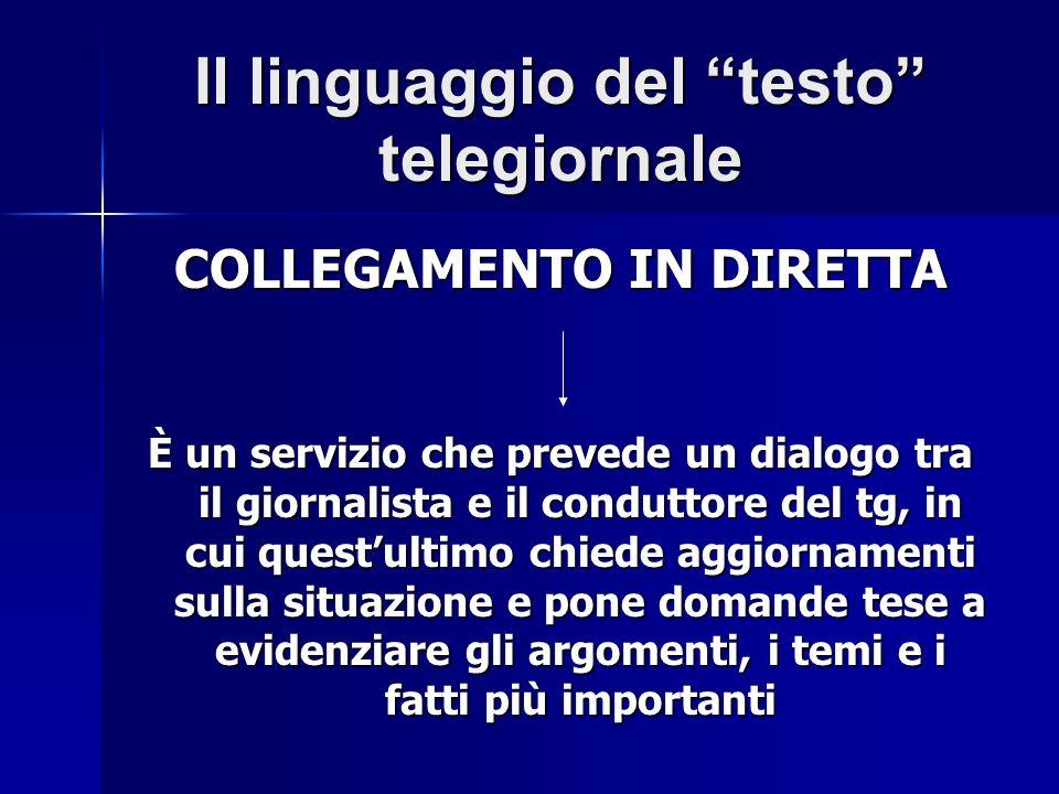 Il linguaggio del testo telegiornale COLLEGAMENTO IN DIRETTA È un servizio che prevede un dialogo tra il giornalista e il conduttore del tg, in cui qu