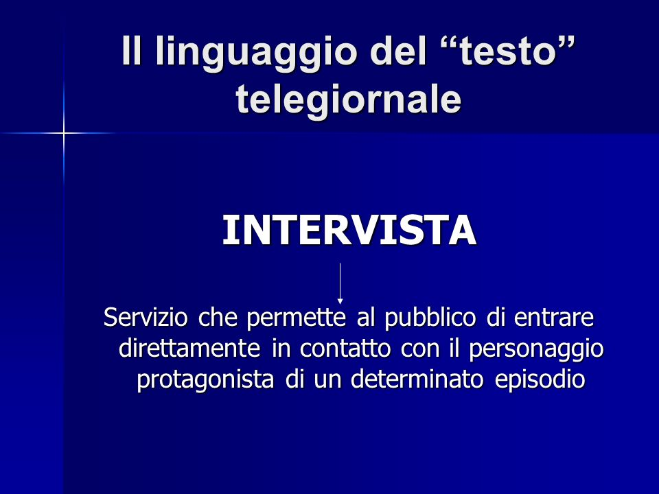 Il linguaggio del testo telegiornale INTERVISTA Servizio che permette al pubblico di entrare direttamente in contatto con il personaggio protagonista di un determinato episodio