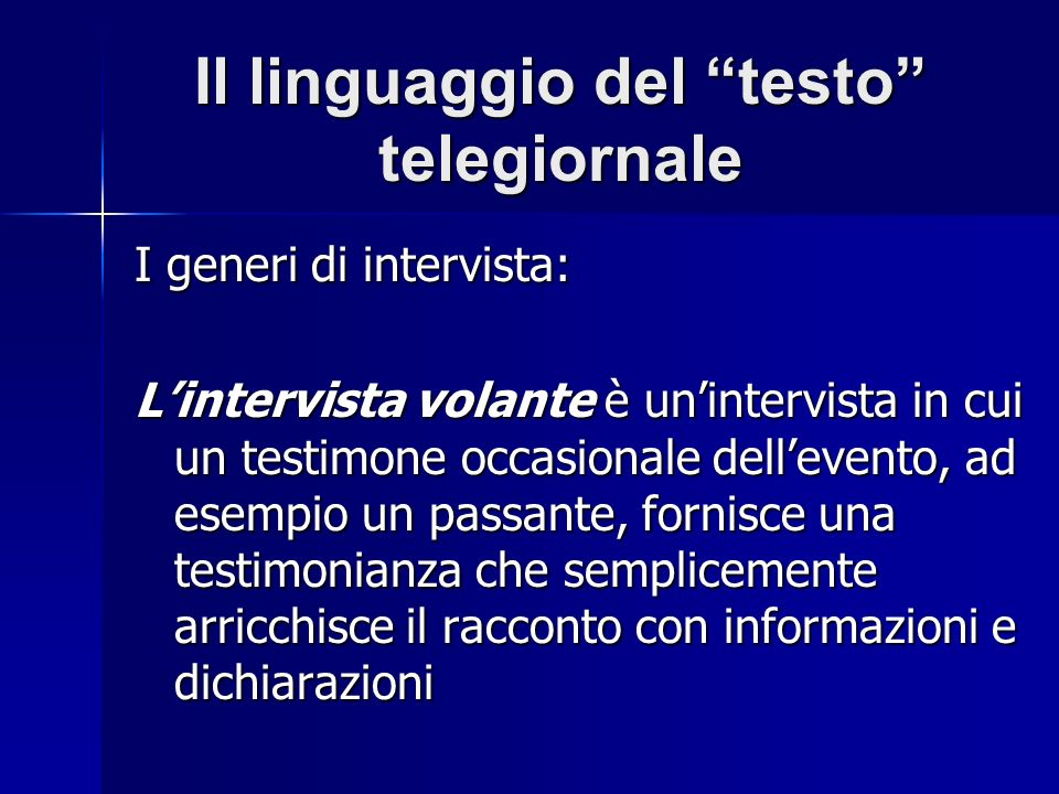Il linguaggio del testo telegiornale I generi di intervista: Lintervista volante è unintervista in cui un testimone occasionale dellevento, ad esempio