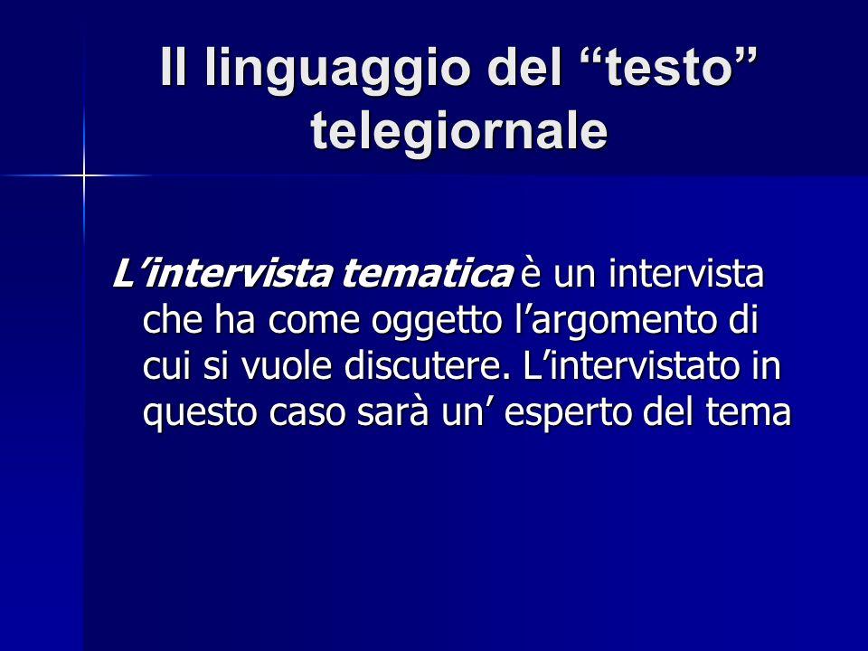 Il linguaggio del testo telegiornale Lintervista tematica è un intervista che ha come oggetto largomento di cui si vuole discutere.