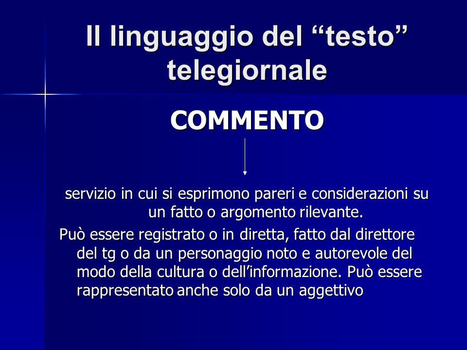 Il linguaggio del testo telegiornale COMMENTO servizio in cui si esprimono pareri e considerazioni su un fatto o argomento rilevante. Può essere regis