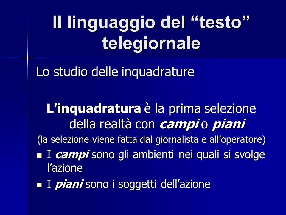 Il linguaggio del testo telegiornale Lo studio delle inquadrature Linquadratura è la prima selezione della realtà con campi o piani (la selezione vien