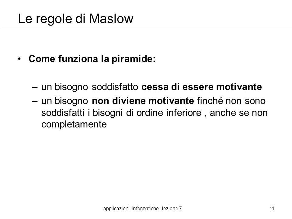 applicazioni informatiche - lezione 711 Le regole di Maslow Come funziona la piramide: –un bisogno soddisfatto cessa di essere motivante –un bisogno n