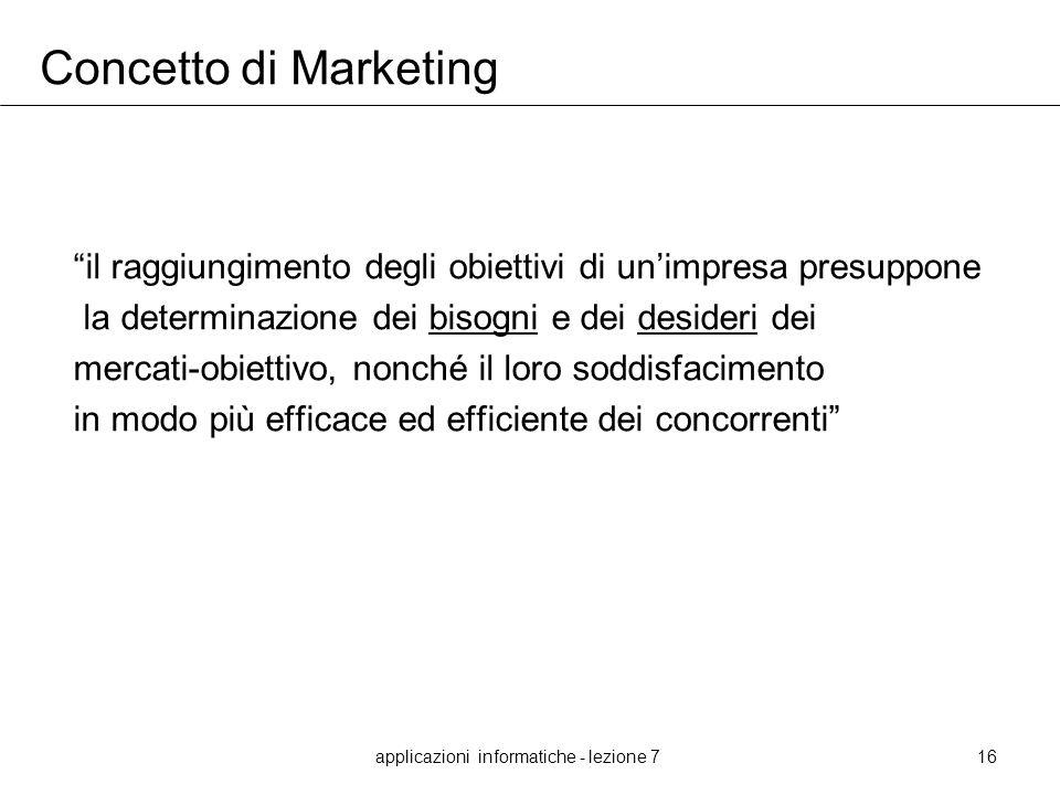 applicazioni informatiche - lezione 716 Concetto di Marketing il raggiungimento degli obiettivi di unimpresa presuppone la determinazione dei bisogni