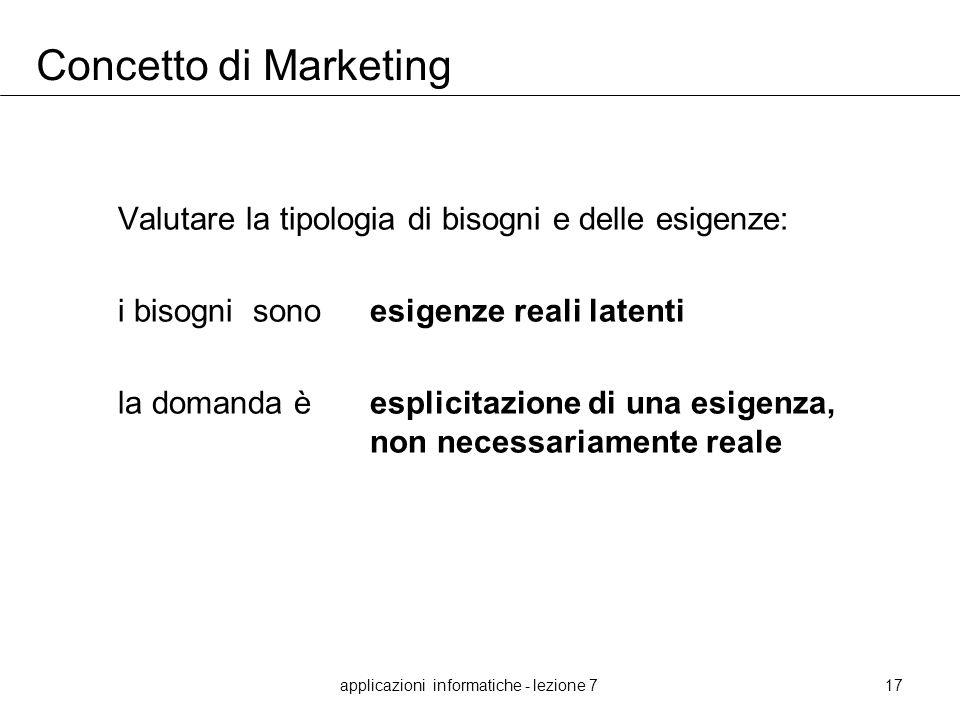 applicazioni informatiche - lezione 717 Concetto di Marketing Valutare la tipologia di bisogni e delle esigenze: i bisogni sonoesigenze reali latenti