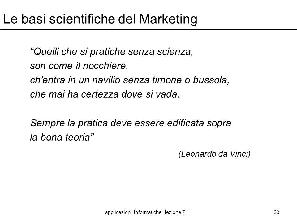 applicazioni informatiche - lezione 733 Le basi scientifiche del Marketing Quelli che si pratiche senza scienza, son come il nocchiere, chentra in un