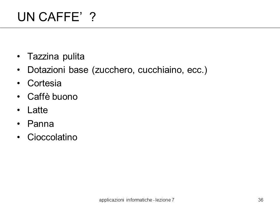 applicazioni informatiche - lezione 736 UN CAFFE ? Tazzina pulita Dotazioni base (zucchero, cucchiaino, ecc.) Cortesia Caffè buono Latte Panna Cioccol