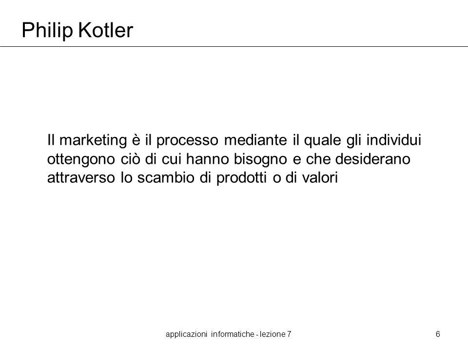 applicazioni informatiche - lezione 76 Philip Kotler Il marketing è il processo mediante il quale gli individui ottengono ciò di cui hanno bisogno e c