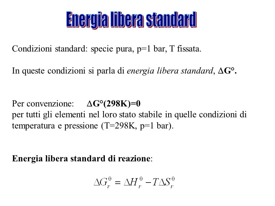 Condizioni standard: specie pura, p=1 bar, T fissata. In queste condizioni si parla di energia libera standard, G°. Per convenzione: G°(298K)=0 per tu