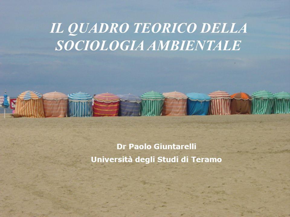 IL QUADRO TEORICO DELLA SOCIOLOGIA AMBIENTALE Dr Paolo Giuntarelli Università degli Studi di Teramo