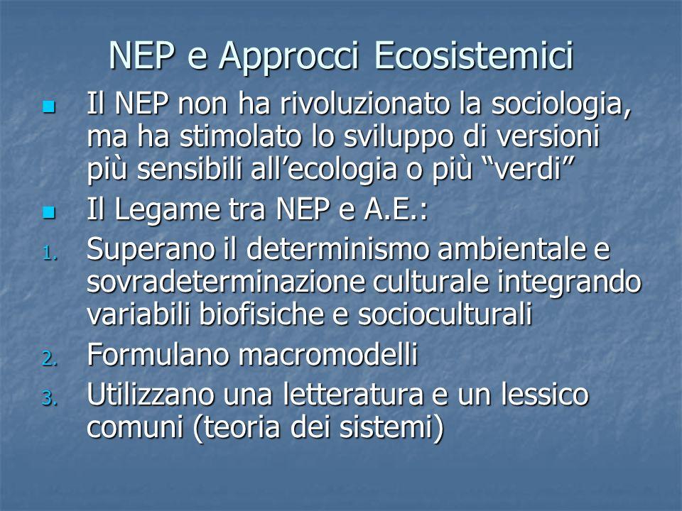 NEP e Approcci Ecosistemici Il NEP non ha rivoluzionato la sociologia, ma ha stimolato lo sviluppo di versioni più sensibili allecologia o più verdi Il NEP non ha rivoluzionato la sociologia, ma ha stimolato lo sviluppo di versioni più sensibili allecologia o più verdi Il Legame tra NEP e A.E.: Il Legame tra NEP e A.E.: 1.