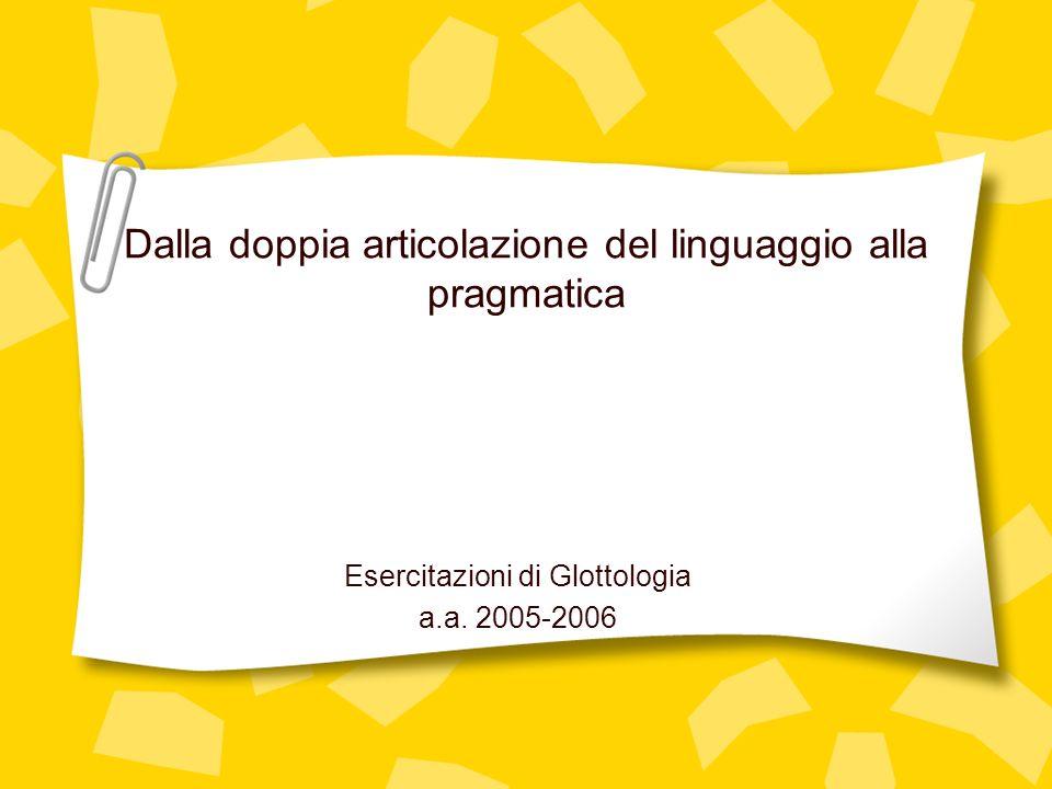 Dalla doppia articolazione del linguaggio alla pragmatica Esercitazioni di Glottologia a.a. 2005-2006