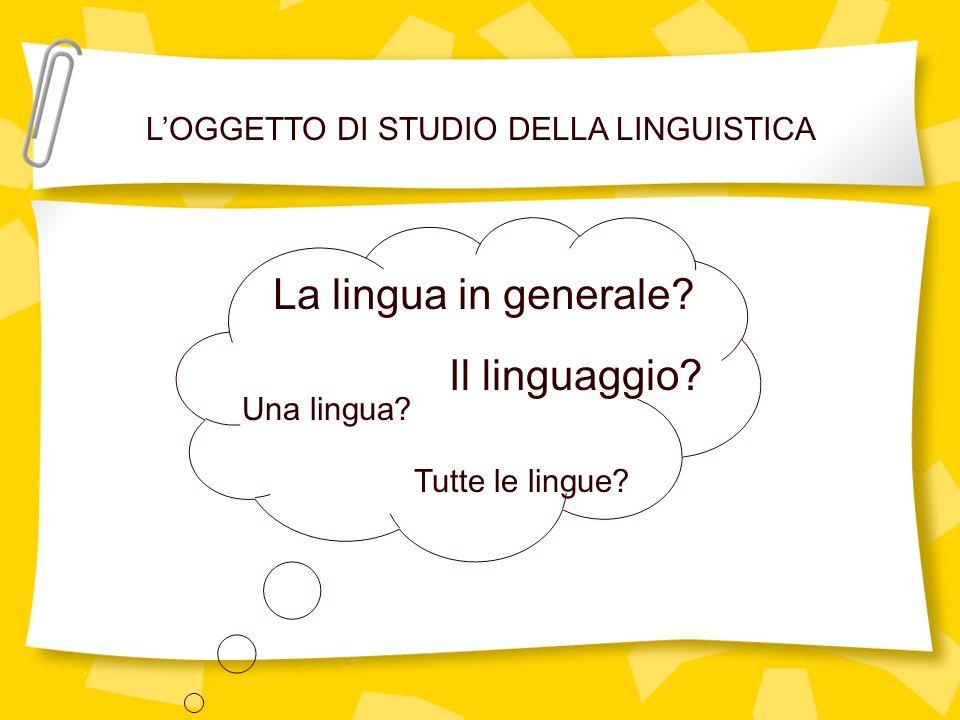 LOGGETTO DI STUDIO DELLA LINGUISTICA La lingua in generale? Il linguaggio? Una lingua? Tutte le lingue?