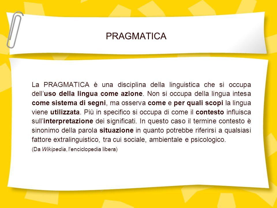 PRAGMATICA La PRAGMATICA è una disciplina della linguistica che si occupa delluso della lingua come azione. Non si occupa della lingua intesa come sis